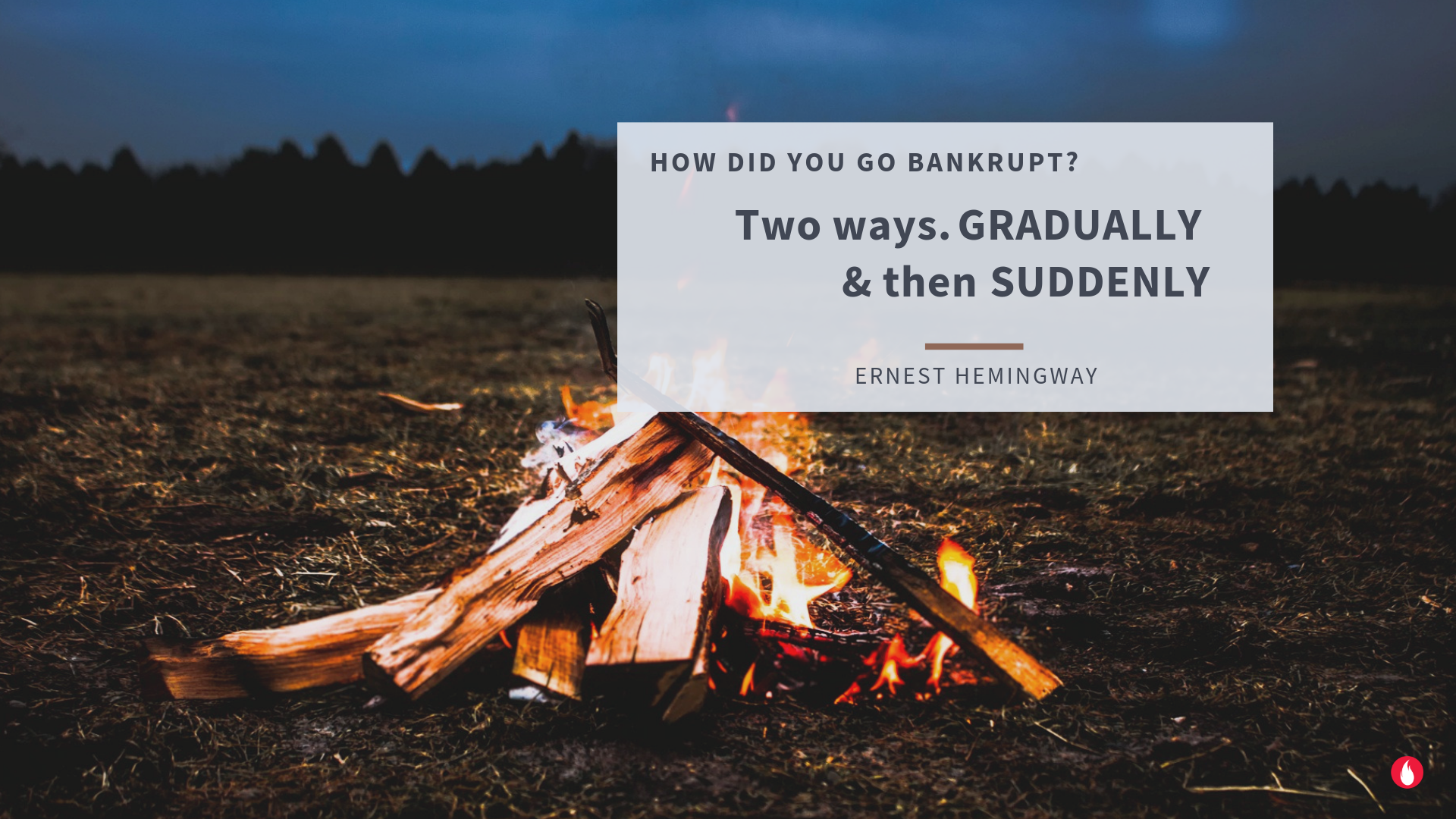 Ernest Hemingway quote : How did you go bankrupt ?Gradually and then suddenly